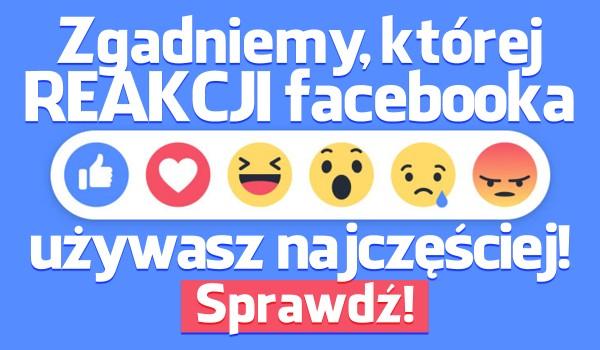Zgadniemy, której reakcji najczęściej używasz na Facebooku!