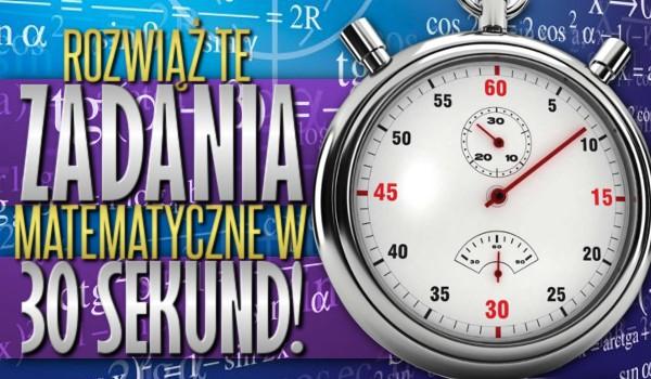 Rozwiąż te zadania matematyczne w 30 sekund!