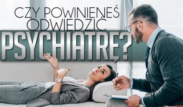 Czy powinieneś odwiedzić psychiatrę?