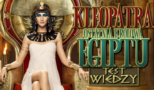 Kleopatra, ostatnia królowa Egiptu – test wiedzy!
