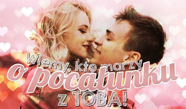 Wiemy, kto marzy o pocałunku z Tobą!