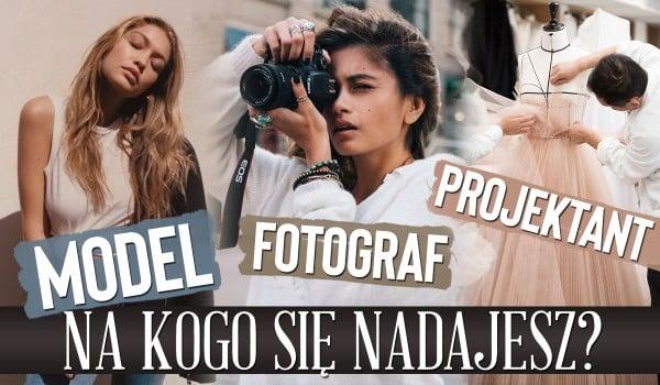 Nadajesz się na modela, fotografa czy projektanta mody?