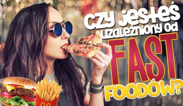 Czy jesteś uzależniony od fast foodów?