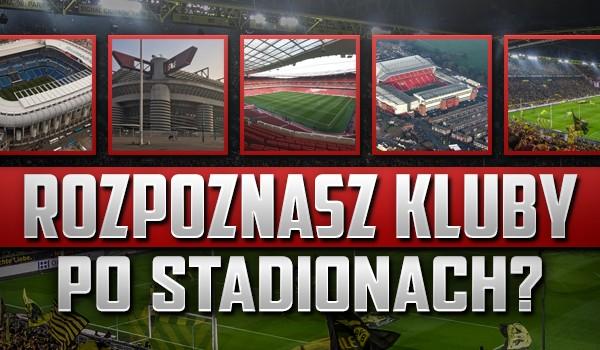 Rozpoznasz kluby po stadionach, na których rozgrywają swoje mecze?