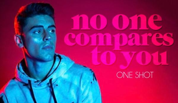 no one compares to you