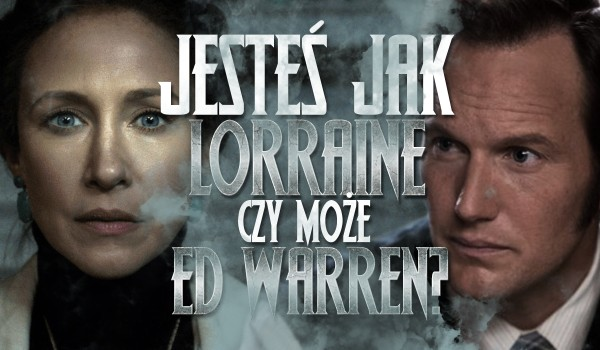 Przypominasz bardziej Lorraine czy Eda Warren?
