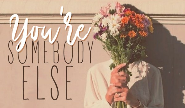 you're somebody else