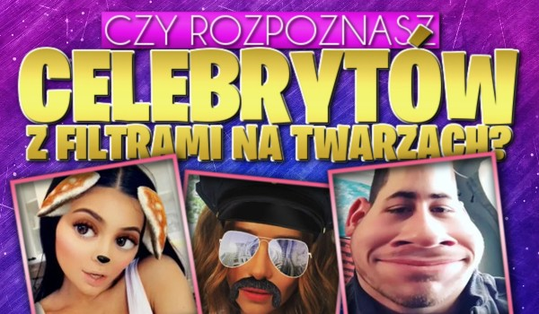 Rozpoznasz celebrytów z filtrami na twarzach?