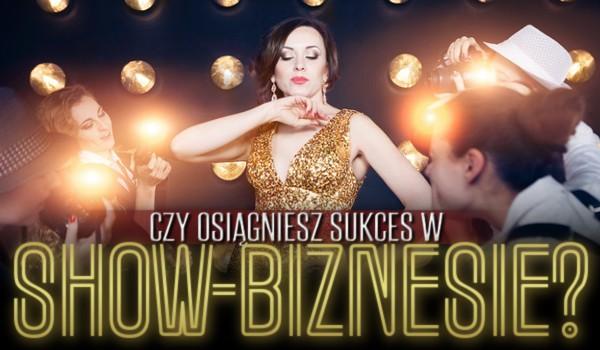 Czy osiągniesz sukces w show-biznesie?