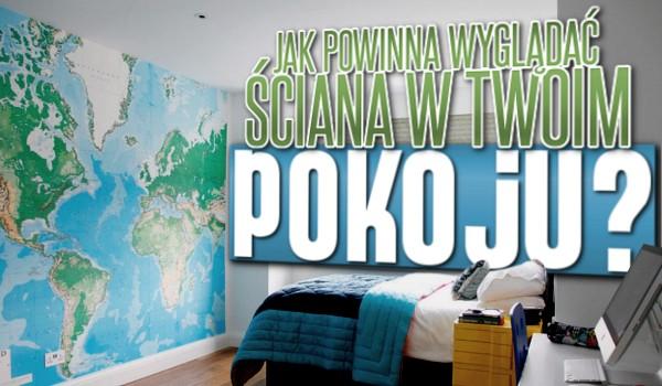 Jak powinna wyglądać ściana w Twoim pokoju?
