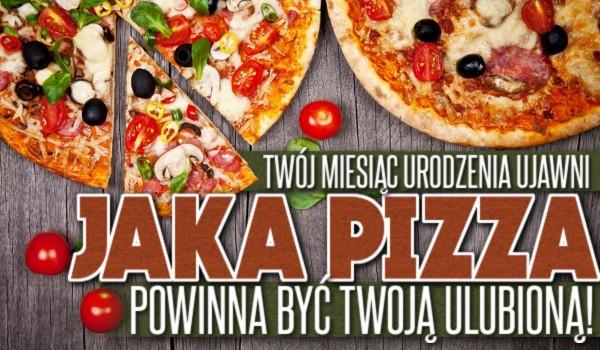 Twój miesiąc urodzenia ujawni, jaka pizza powinna być Twoją ulubioną!