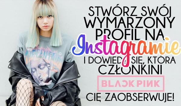 Stwórz swój wymarzony profil na Instagramie, a ja powiem Ci, która członkini Blackpink Cię zaobserwuje!
