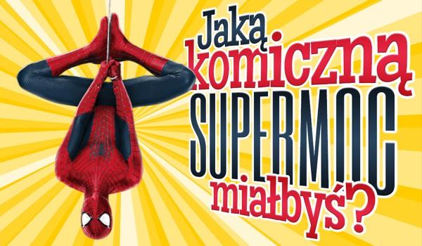 Jaką komiczną moc posiadałbyś, gdybyś został superbohaterem?