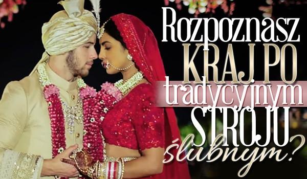 Czy rozpoznasz kraj po tradycyjnym stroju ślubnym?