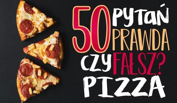 """50 pytań z serii """"Prawda czy fałsz"""" o pizzy!"""