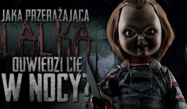 Jaka przerażająca lalka odwiedzi Cię w nocy?