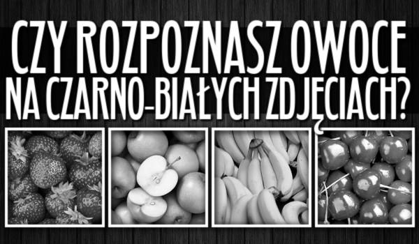 Czy rozpoznasz owoce na czarno-białych zdjęciach?
