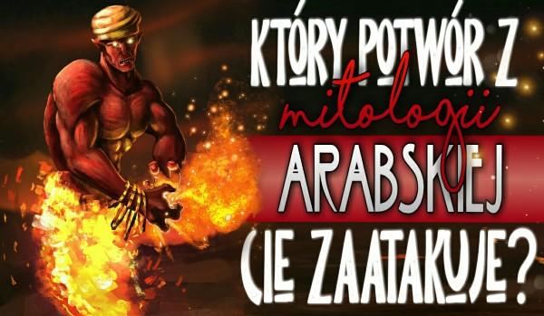 Który potwór z Mitologii Arabskiej Cię zaatakuje?