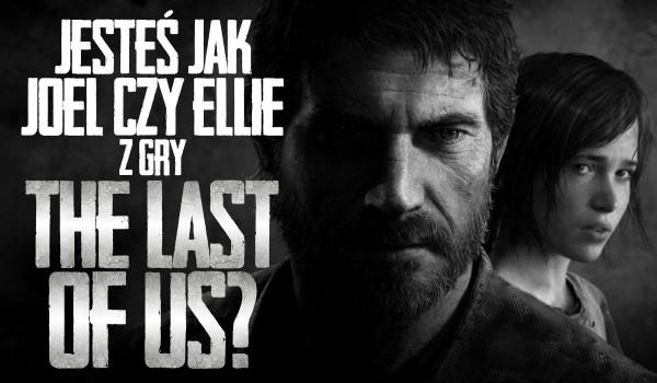 """Jesteś bardziej jak Joel czy Ellie z gry """"The Last of Us""""?"""