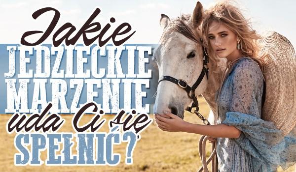 Które z jeździeckich marzeń spełnisz?