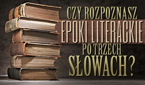 Czy rozpoznasz epoki literackie po trzech słowach?