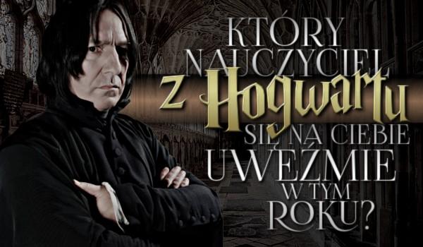 Który nauczyciel z Hogwartu się na Ciebie uweźmie w tym roku szkolnym?