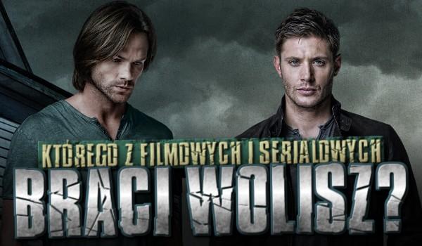 Którego z filmowych i serialowych braci wolisz?