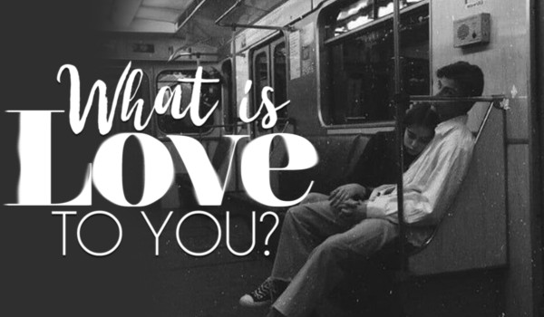what is love to you?