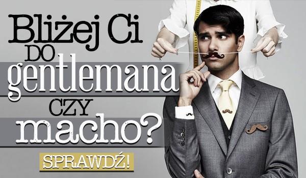 Bliżej Ci do gentlemana czy macho?