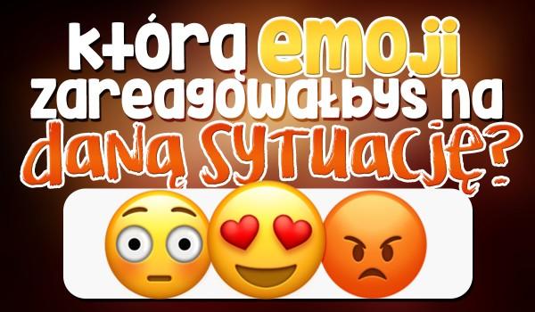 Którą emoji zareagowałbyś na daną sytuację?