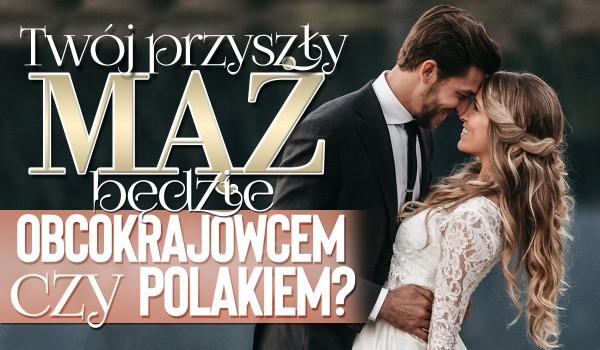 Twój przyszły mąż będzie obcokrajowcem czy Polakiem?