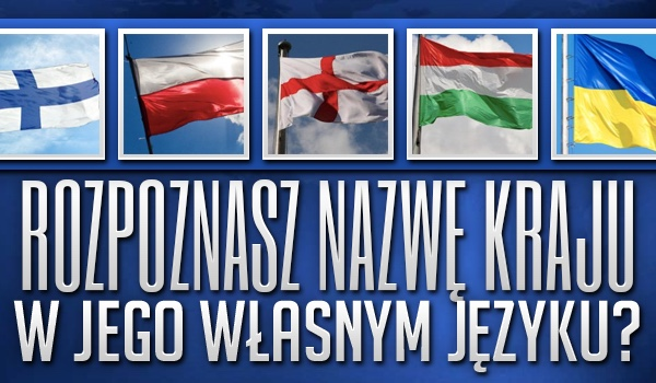 Czy rozpoznasz nazwę kraju w jego własnym języku?