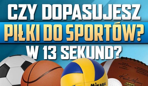 Dopasujesz piłki do sportów w 13 sekund?