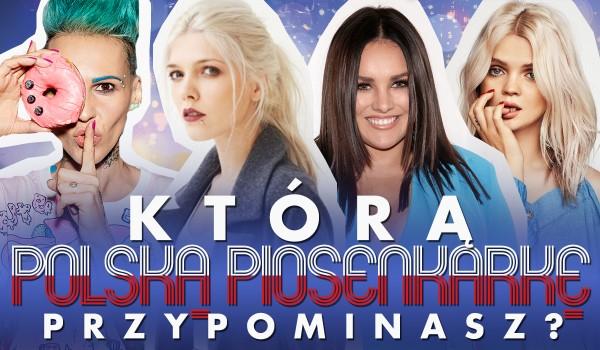 Którą polską piosenkarkę przypominasz?