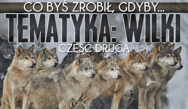 """,,Co byś zrobił, gdyby…"""" – tematyka wilki! Część 2!"""