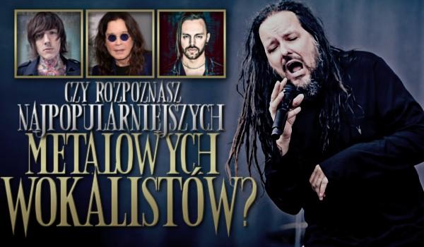 Rozpoznasz najpopularniejszych metalowych wokalistów?