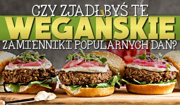Czy zjadłbyś te wegańskie zamienniki popularnych dań?