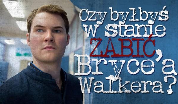 Czy byłbyś w stanie zabić Bryce'a Walkera?