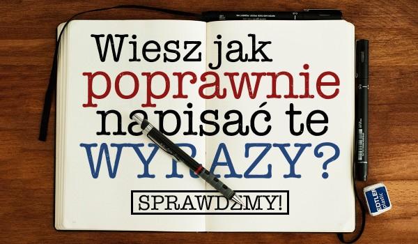 Czy wiesz jak poprawnie zapisać te wyrazy?