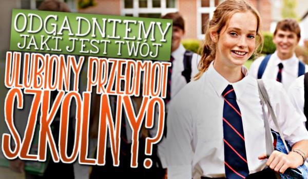 Odgadniemy, jaki jest Twój ulubiony przedmiot szkolny?