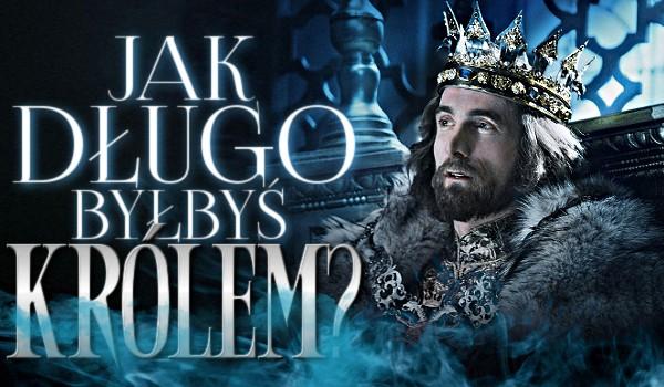 Jak długo byłbyś królem?