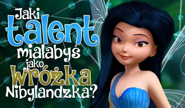Jaki talent posiadałabyś, jako Nibylandzka wróżka?