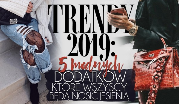 Trendy 2019: 5 modnych dodatków i akcesoriów, które wszyscy będą nosić jesienią 2019