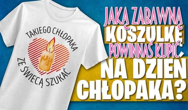 Jaką zabawną koszulkę powinnaś kupić na Dzień Chłopaka?