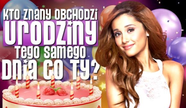 Kto znany obchodzi urodziny tego samego dnia co Ty?
