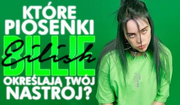 Jakie piosenki Billie Eilish określają Twój nastrój?