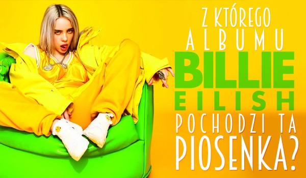 Czy wiesz, z którego albumu Billie Eilish pochodzi ta piosenka?