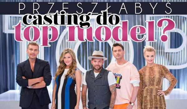 Czy przeszłabyś casting do Top Model?