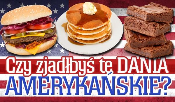 Czy zjadłbyś te amerykańskie dania?