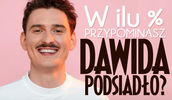 W ilu % przypominasz Dawida Podsiadło?